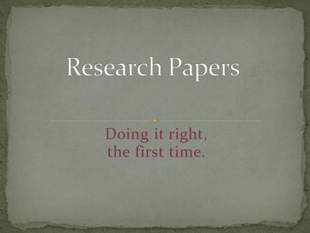Doing it right, the first time.. The best researchers keep an open mind going into their research process. They do NOT begin researching with a set- in-stone,