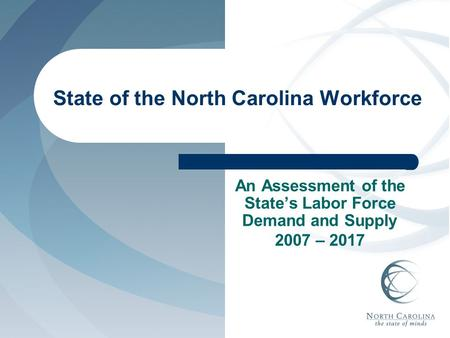 State of the North Carolina Workforce An Assessment of the State's Labor Force Demand and Supply 2007 – 2017.