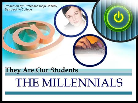 They Are Our Students THE MILLENNIALS Presented by: Professor Tonja Conerly, San Jacinto College.
