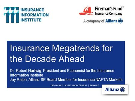 Insurance Megatrends for the Decade Ahead Dr. Robert Hartwig, President <strong>and</strong> Economist for the Insurance Information Institute Jay Ralph, Allianz SE Board.