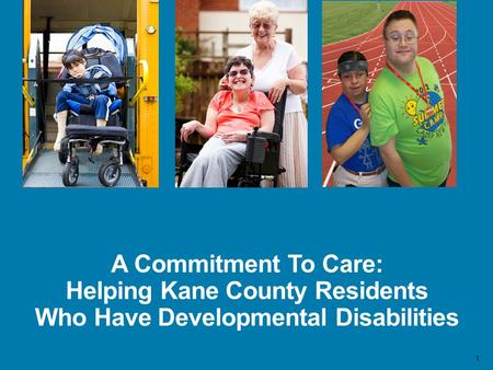 1 A Commitment To Care: Helping Kane County Residents Who Have Developmental Disabilities.