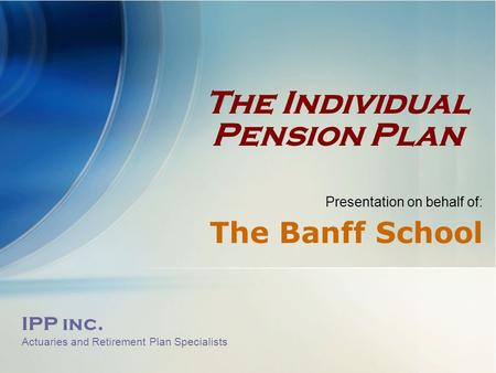 IPP inc. Actuaries and Retirement Plan Specialists The Individual Pension Plan Presentation on behalf of: The Banff School.