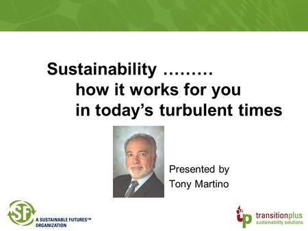 Presented by Tony Martino Transition Plus Sustainability Solutions Sustainability ……… how it works for you in today's turbulent times.