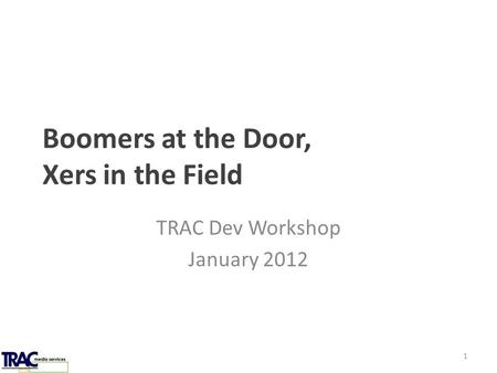 Boomers at the Door, Xers in the Field TRAC Dev Workshop January 2012 1.
