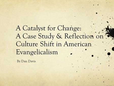 A Catalyst for Change: A Case Study & Reflection on Culture Shift in American Evangelicalism By Dan Davis.