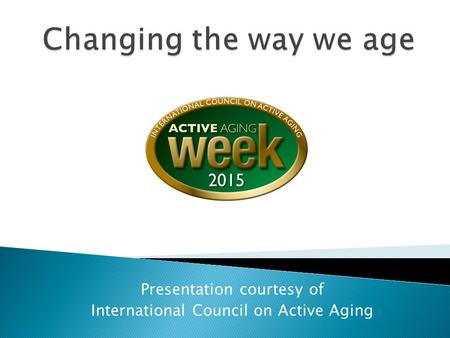 Presentation courtesy of International Council on Active Aging.