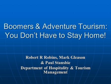 Boomers & Adventure Tourism: You Don't Have to Stay Home! Robert R Robins, Mark Gleason & Paul Stansbie Department of Hospitality & Tourism Management.