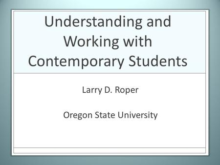 Understanding and Working with Contemporary Students Larry D. Roper Oregon State University.