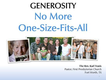1 GENEROSITY No More One-Size-Fits-All The Rev. Karl Travis Pastor, First Presbyterian Church Fort Worth, TX.