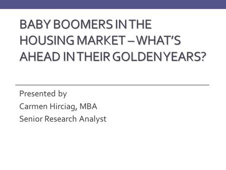 BABY BOOMERS IN THE HOUSING MARKET – WHAT'S AHEAD IN THEIR GOLDEN YEARS? Presented by Carmen Hirciag, MBA Senior Research Analyst.