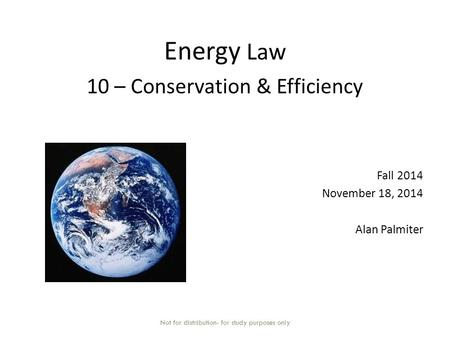 Energy Law 10 – Conservation & Efficiency Fall 2014 November 18, 2014 Alan Palmiter Not for distribution- for study purposes only.