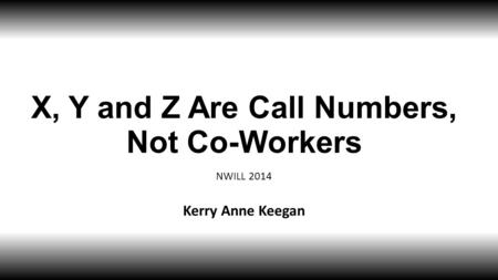 X, Y and Z Are Call Numbers, Not Co-Workers NWILL 2014 Kerry Anne Keegan.