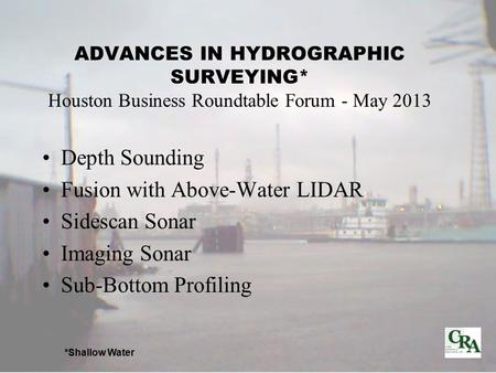 ADVANCES IN HYDROGRAPHIC SURVEYING* Houston Business Roundtable Forum - May 2013 Depth Sounding Fusion with Above-Water LIDAR Sidescan Sonar Imaging Sonar.