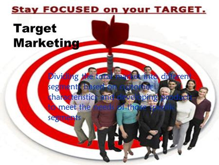 Target Marketing Dividing the total market into different segments based on customer characteristics and developing products to meet the needs of those.
