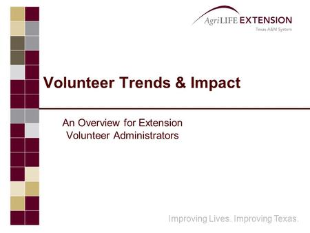 Improving Lives. Improving Texas. Volunteer Trends & Impact An Overview for Extension Volunteer Administrators.