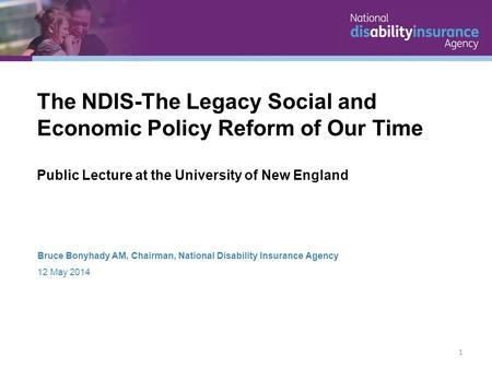 Bruce Bonyhady AM, Chairman, National Disability Insurance Agency 12 May 2014 The NDIS-The Legacy Social and Economic Policy Reform of Our Time Public.