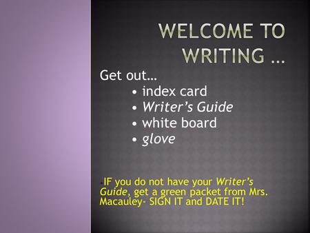 Get out… index card Writer's Guide white board glove IF you do not have your Writer's Guide, get a green packet from Mrs. Macauley- SIGN IT and DATE IT!