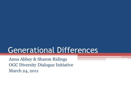 Generational Differences Anna Abbey & Sharon Ridings OGC Diversity Dialogue Initiative March 24, 2011.