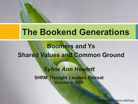 Boomers and Ys Shared Values and Common Ground The Bookend Generations Sylvia Ann Hewlett SHRM Thought Leaders Retreat October 6, 2009 © 2009 Center for.
