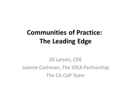 Communities of Practice: The Leading Edge Jill Larson, CDE Joanne Cashman, The IDEA Partnership The CA CoP Team.