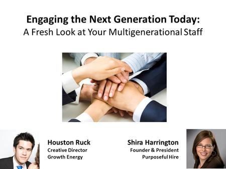 Engaging the Next Generation Today: A Fresh Look at Your Multigenerational Staff Shira Harrington Founder & President Purposeful Hire Houston Ruck Creative.