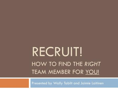 RECRUIT! HOW TO FIND THE RIGHT TEAM MEMBER FOR YOU! Presented by Wally Tablit and Jaimie Laitinen.