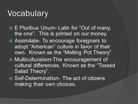 "Vocabulary  E Pluribus Unum- Latin for ""Out of many, the one"". This is printed on our money.  Assimilate- To encourage foreigners to adopt ""American"""