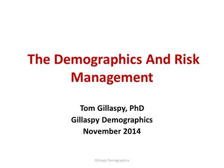 The Demographics And Risk Management Tom Gillaspy, PhD Gillaspy Demographics November 2014 Gillaspy Demographics.