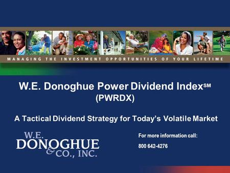 W.E. Donoghue Power Dividend IndexSM (PWRDX) A Tactical Dividend Strategy for Today's Volatile Market For more information call: 800 642-4276.