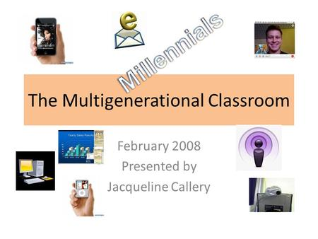 The Multigenerational Classroom February 2008 Presented by Jacqueline Callery.