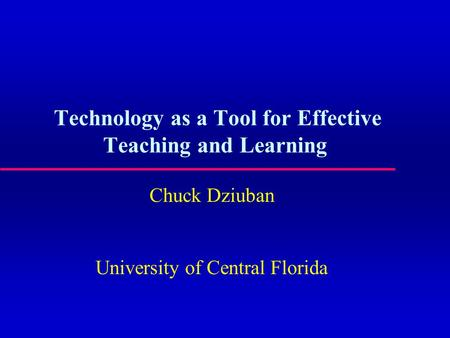 Technology as a Tool for Effective Teaching and Learning Chuck Dziuban University of Central Florida.