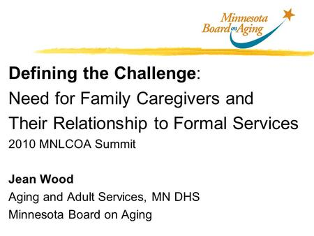 Defining the Challenge: Need for Family Caregivers and Their Relationship to Formal Services 2010 MNLCOA Summit Jean Wood Aging and Adult Services, MN.