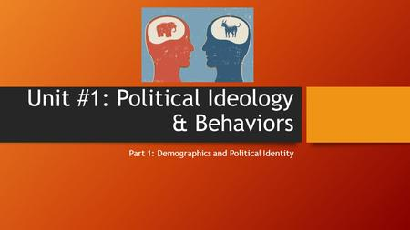 Unit #1: Political Ideology & Behaviors Part 1: Demographics and Political Identity.