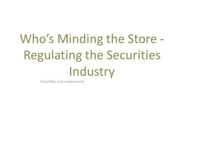 Who's Minding the Store - Regulating the Securities Industry Securities and Investments.