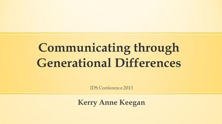 Communicating through Generational Differences IDS Conference 2013 Kerry Anne Keegan.