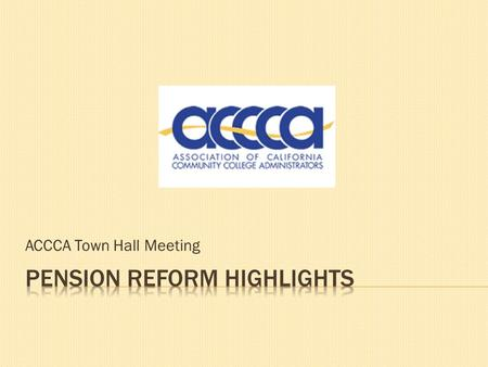 ACCCA Town Hall Meeting.  Does the need for pension reform exist?  Myths about pension reform  Legislative proposals  Working for public agencies.