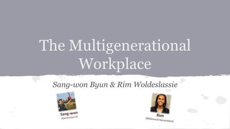 The Multigenerational Workplace Sang-won Byun & Rim Woldeslassie.