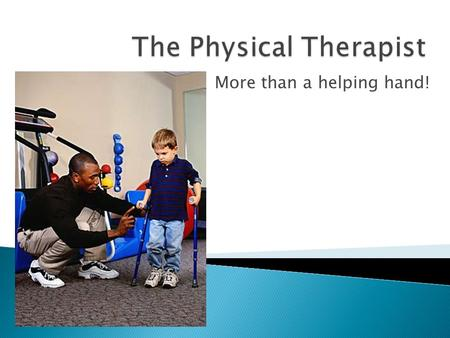 More than a helping hand!.  Physical Therapists (PTs) diagnose and treat medical problems (e.g. caused by stroke or cerebral palsy) that hinder physical.