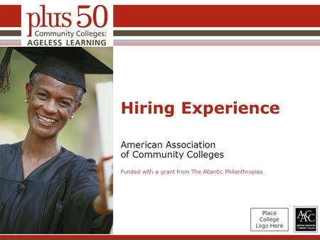 Hiring Experience American Association of Community Colleges Funded with a grant from The Atlantic Philanthropies Place College Logo Here.