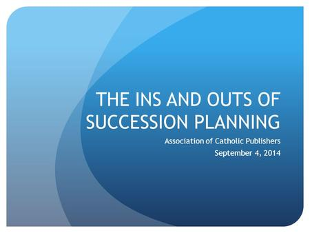 THE INS AND OUTS OF SUCCESSION PLANNING Association of Catholic Publishers September 4, 2014.