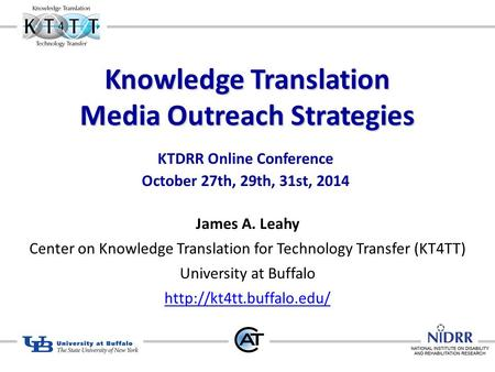 Knowledge Translation Media Outreach Strategies KTDRR Online Conference October 27th, 29th, 31st, 2014 James A. Leahy Center on Knowledge Translation for.