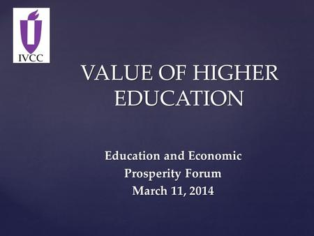 VALUE OF HIGHER EDUCATION Education and Economic Prosperity Forum March 11, 2014.