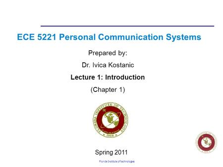 Florida Institute of technologies ECE 5221 Personal Communication Systems Prepared by: Dr. Ivica Kostanic Lecture 1: Introduction (Chapter 1) Spring 2011.