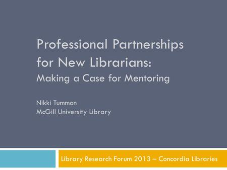 Professional Partnerships for New Librarians: Making a Case for Mentoring Nikki Tummon McGill University Library Library Research Forum 2013 – Concordia.