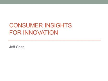 CONSUMER INSIGHTS FOR INNOVATION Jeff Chen. Process Explore Conceive Validate Refine.