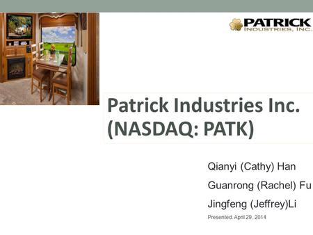 Patrick Industries Inc. (NASDAQ: PATK) Qianyi (Cathy) Han Guanrong (Rachel) Fu Jingfeng (Jeffrey)Li Presented: April 29, 2014.