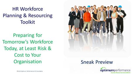 HR Workforce Planning & Resourcing Toolkit Preparing for Tomorrow's Workforce Today, at Least Risk & Cost to Your Organisation ©2015 Optimum Performance.