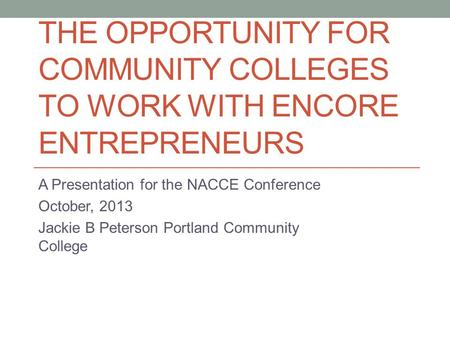 THE OPPORTUNITY FOR COMMUNITY COLLEGES TO WORK WITH ENCORE ENTREPRENEURS A Presentation for the NACCE Conference October, 2013 Jackie B Peterson Portland.
