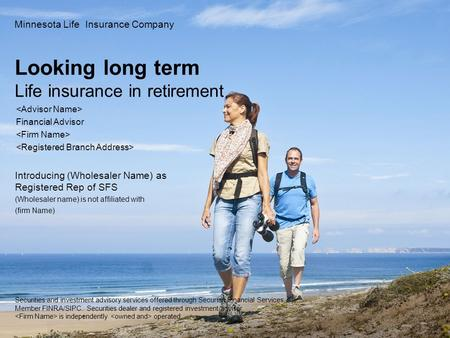 Looking long term Life insurance in retirement Minnesota Life Insurance Company Financial Advisor Introducing (Wholesaler Name) as Registered Rep of SFS.