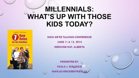 MILLENNIALS: WHAT'S UP WITH THOSE KIDS TODAY? NOW WE'RE TALKING CONFERENCE JUNE 11 & 12, 2014 MEDICINE HAT, ALBERTA PRESENTED BY: PAULA J. MACLEAN WWW.SILVERCREEKPRESS.CA.